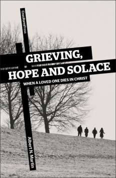 Grieving, Hope and Solace: When A Loved One Dies in Christ, by Albert N. Martin